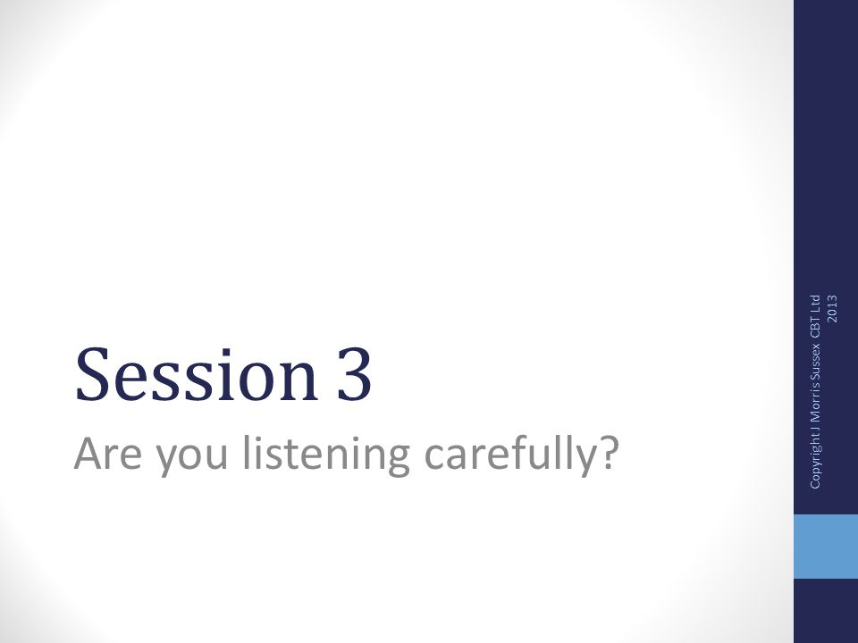 Session 3 Are you listening carefully? Copyright J Morris Sussex CBT Ltd 2013