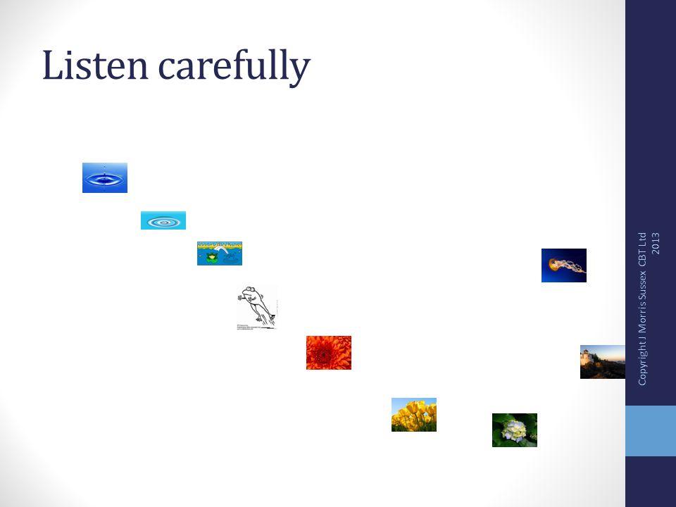 Listen carefully Copyright J Morris Sussex CBT Ltd 2013