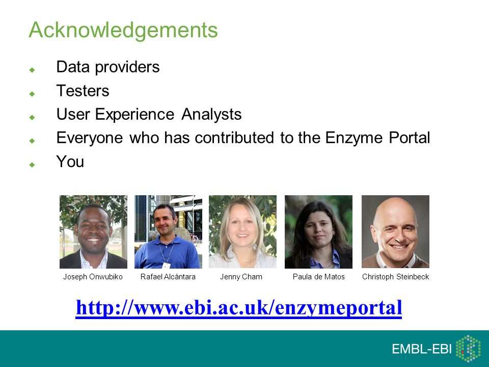 Acknowledgements  Data providers  Testers  User Experience Analysts  Everyone who has contributed to the Enzyme Portal  You Paula de MatosRafael Alcántara http://www.ebi.ac.uk/enzymeportal Christoph SteinbeckJoseph Onwubiko Jenny Cham