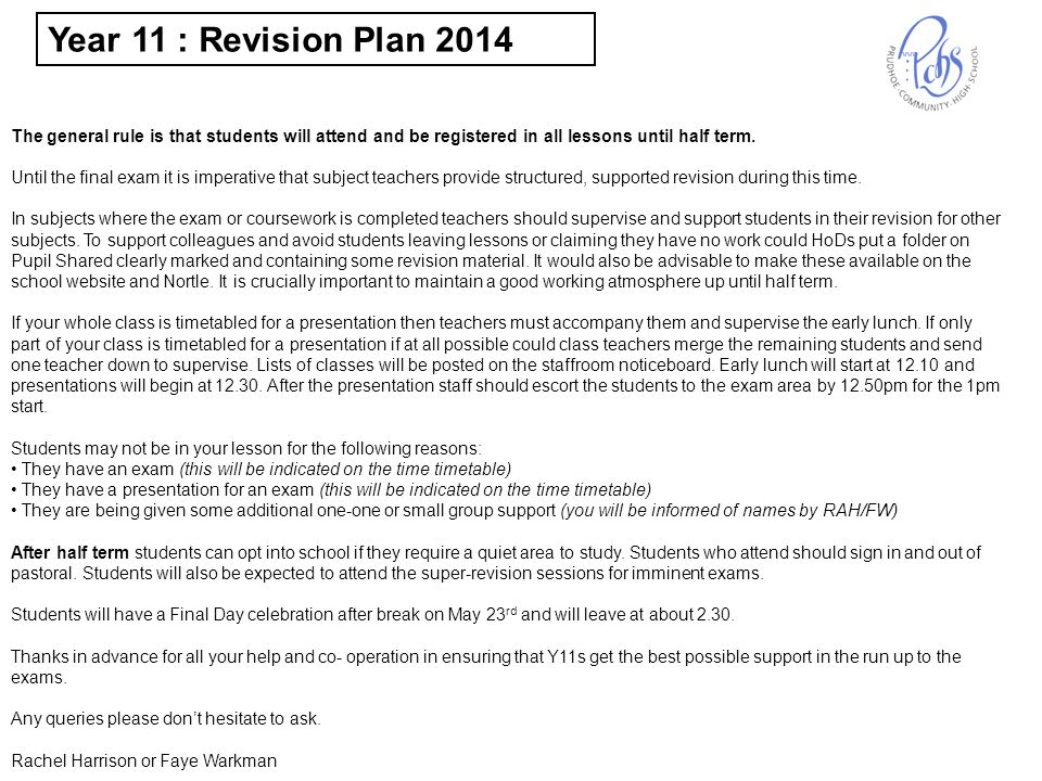 Year 11 Revision and Exam Time Table 2014 (Year 12s on Study Leave, Y11 & Y13s in lessons) Exam Presentation (Hall unless stated otherwise) Timetabled lesson Compulsory Super Revision Session Week 2Monday May 5 Tuesday May 6 Wednesday May 7 Thursday May 8 Friday May 9 Reg/Presentation 8.30 – 8.50 Period 1 8.50 - 9.50 Exam Start: 9.00 Period 2 9.50 -10.50 Break 10.50 – 11.10 Period 3 11.10 – 12.10 Period 4 12.10 – 1.10 Early Lunch 12.10 Presentation 12.30 Exam Start: 1.00 English IGCSE Exam KWI and PM (SFSA) Lunch & Reg 1.10 – 2.00 IGCSE English Core Unit 1 hour 45 minutes Period 5 2.00 – 3.00