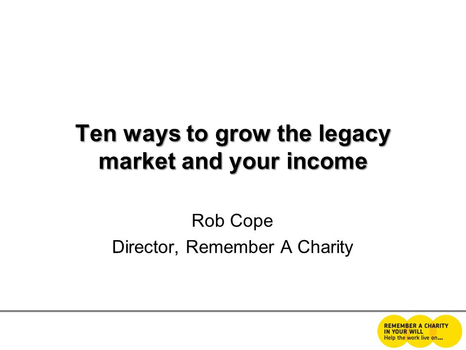 Ten ways to grow the legacy market and your income Rob Cope Director, Remember A Charity
