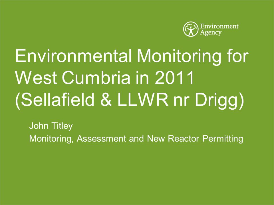 Environmental Monitoring for West Cumbria in 2011 (Sellafield & LLWR nr Drigg) John Titley Monitoring, Assessment and New Reactor Permitting