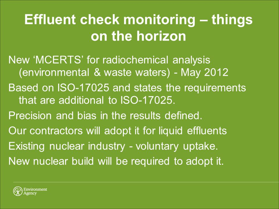 Effluent check monitoring – things on the horizon New 'MCERTS' for radiochemical analysis (environmental & waste waters) - May 2012 Based on ISO-17025