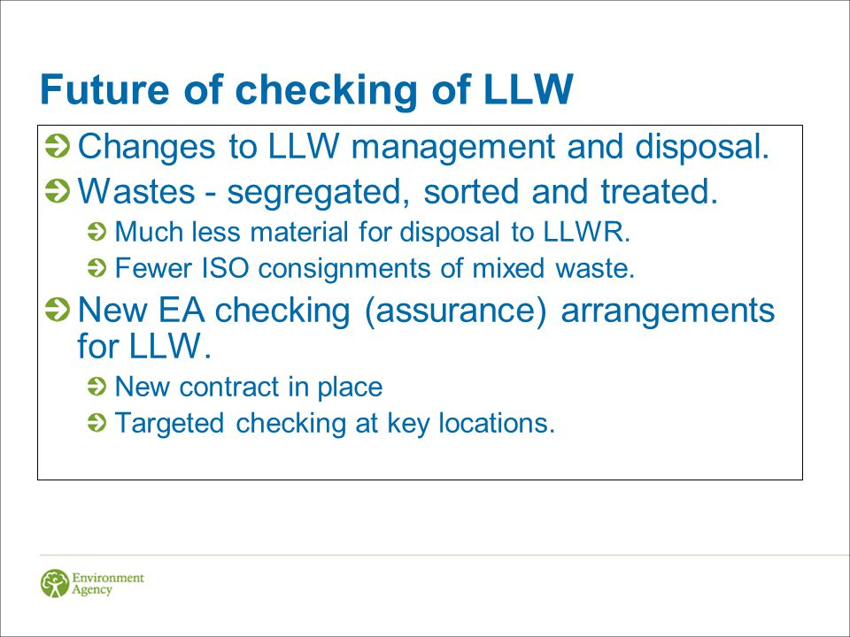 Future of checking of LLW Changes to LLW management and disposal. Wastes - segregated, sorted and treated. Much less material for disposal to LLWR. Fe