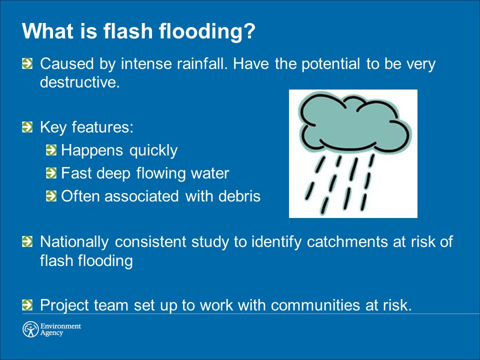 What is flash flooding? Caused by intense rainfall. Have the potential to be very destructive. Key features: Happens quickly Fast deep flowing water O