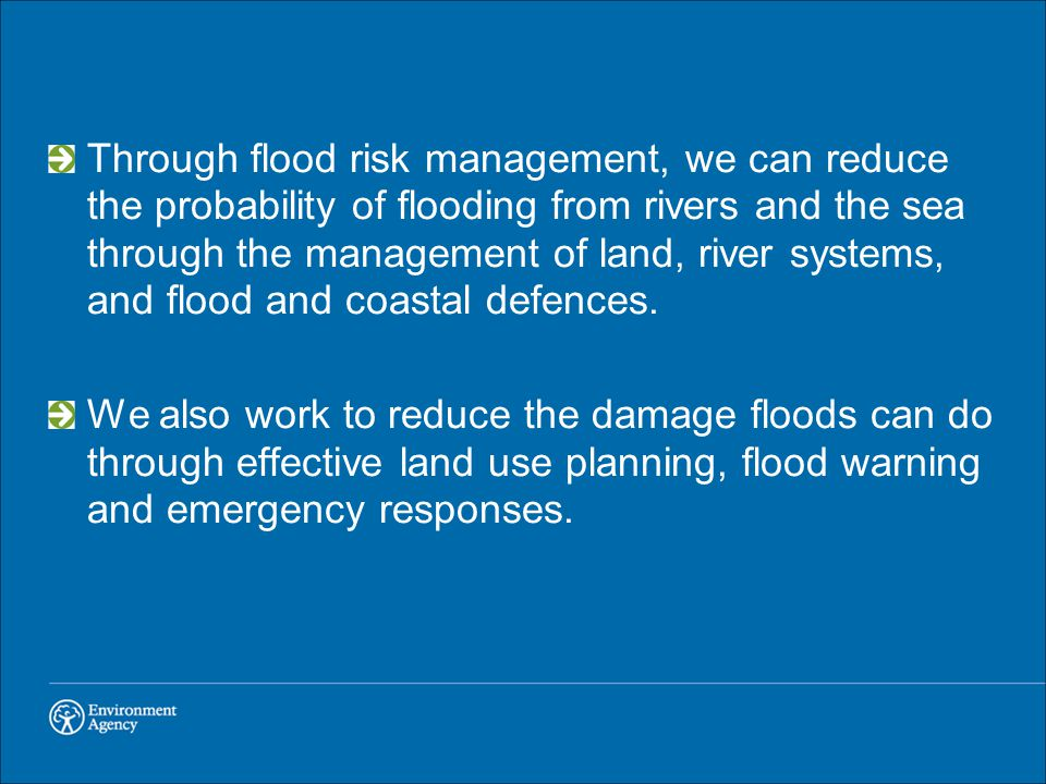 Through flood risk management, we can reduce the probability of flooding from rivers and the sea through the management of land, river systems, and fl