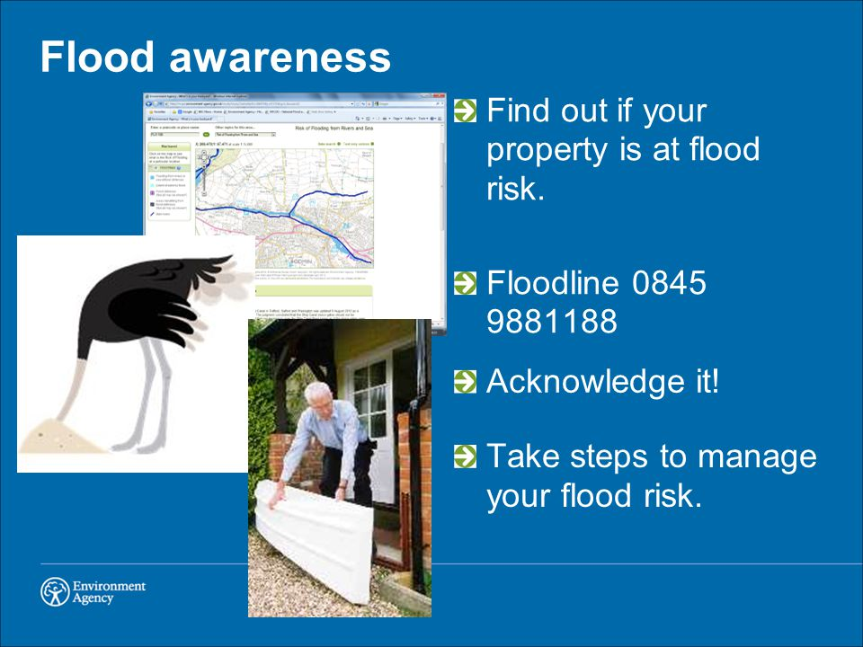 Flood awareness Find out if your property is at flood risk. Floodline 0845 9881188 Acknowledge it! Take steps to manage your flood risk.