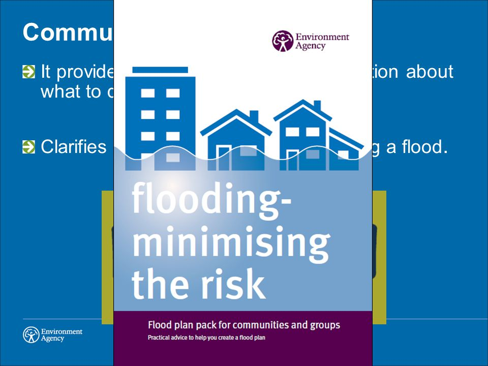 Community Flood Plans It provides practical advice and information about what to do if it floods. Clarifies roles and responsibilities during a flood.