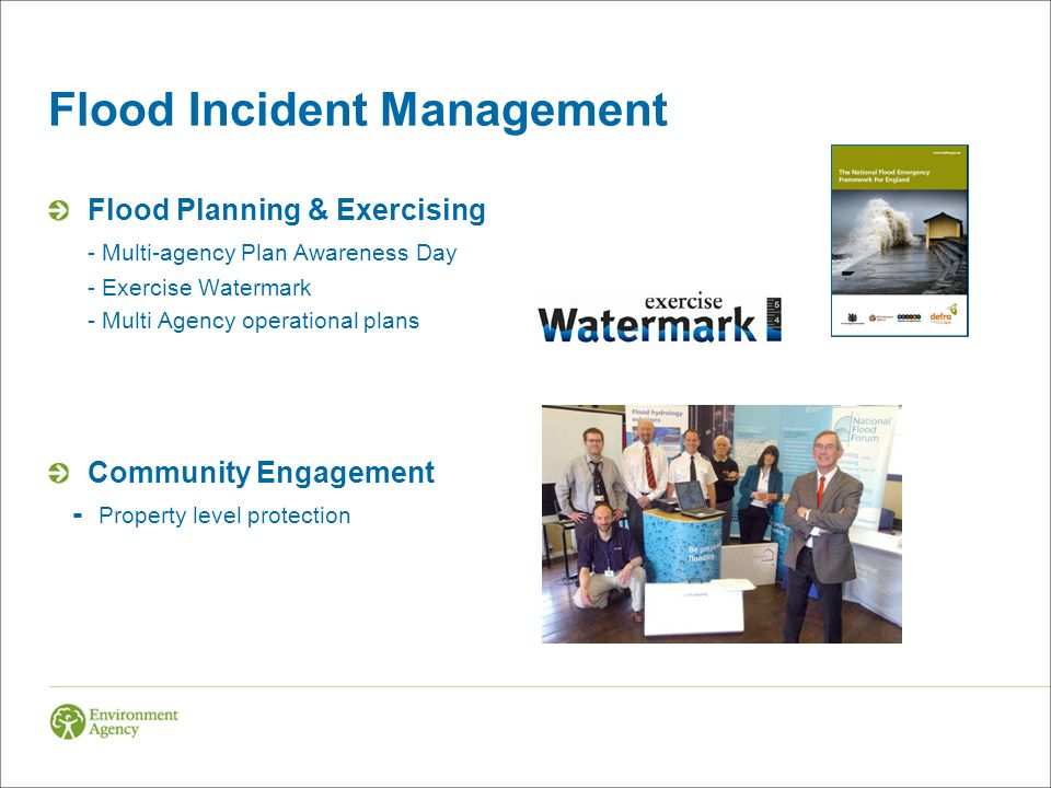 Flood Incident Management Flood Planning & Exercising - Multi-agency Plan Awareness Day - Exercise Watermark - Multi Agency operational plans Community Engagement - Property level protection
