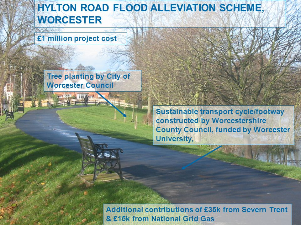 HYLTON ROAD FLOOD ALLEVIATION SCHEME, WORCESTER £1 million project cost Sustainable transport cycle/footway constructed by Worcestershire County Council, funded by Worcester University, Tree planting by City of Worcester Council Additional contributions of £35k from Severn Trent & £15k from National Grid Gas