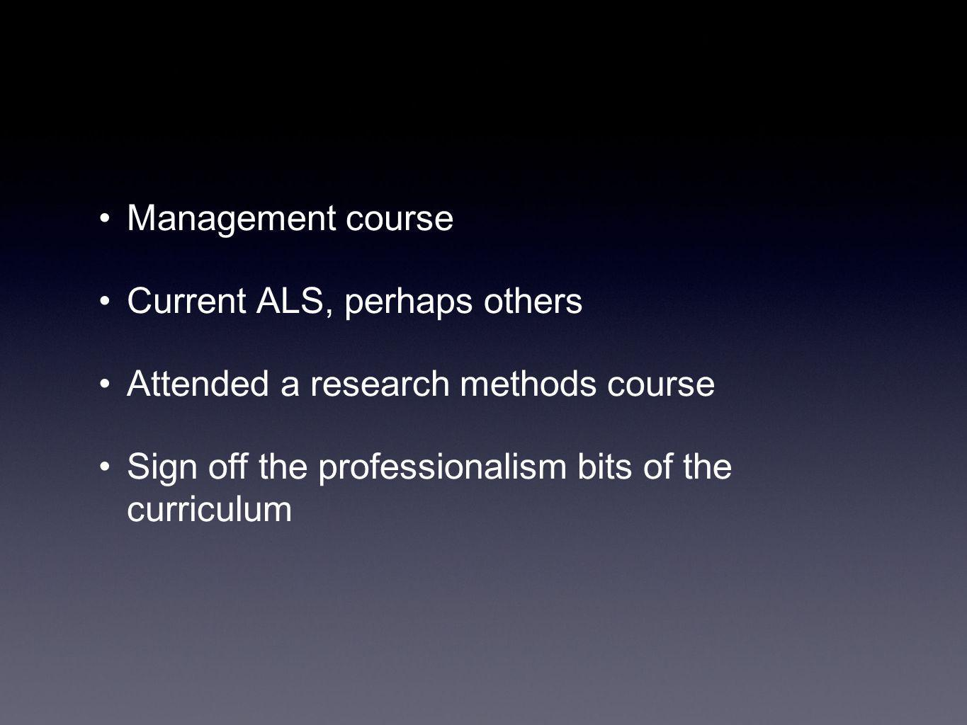 Management course Current ALS, perhaps others Attended a research methods course Sign off the professionalism bits of the curriculum