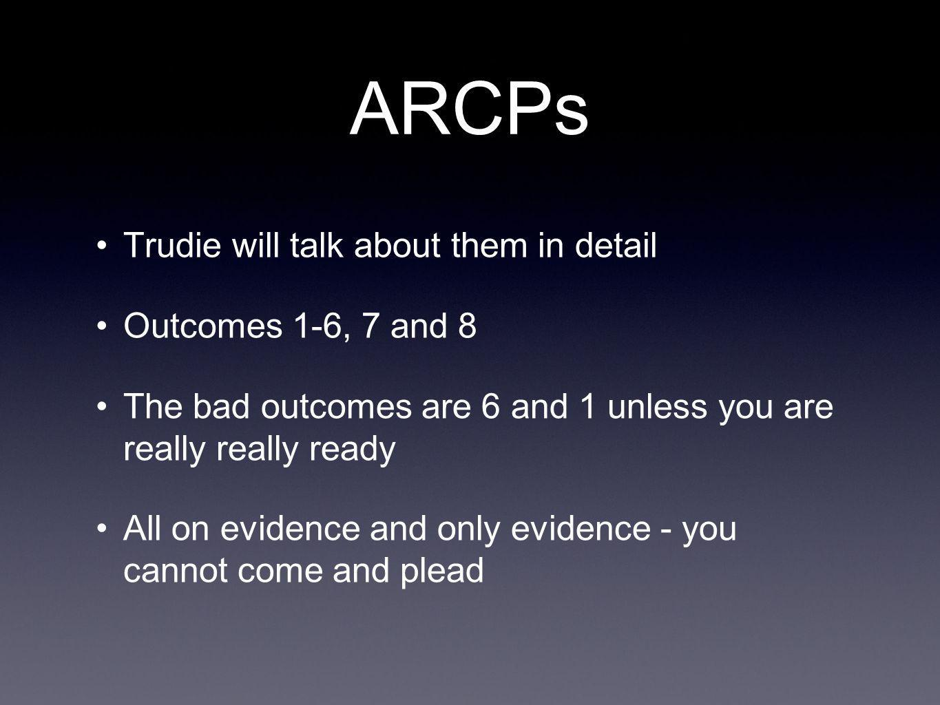 ARCPs Trudie will talk about them in detail Outcomes 1-6, 7 and 8 The bad outcomes are 6 and 1 unless you are really really ready All on evidence and only evidence - you cannot come and plead