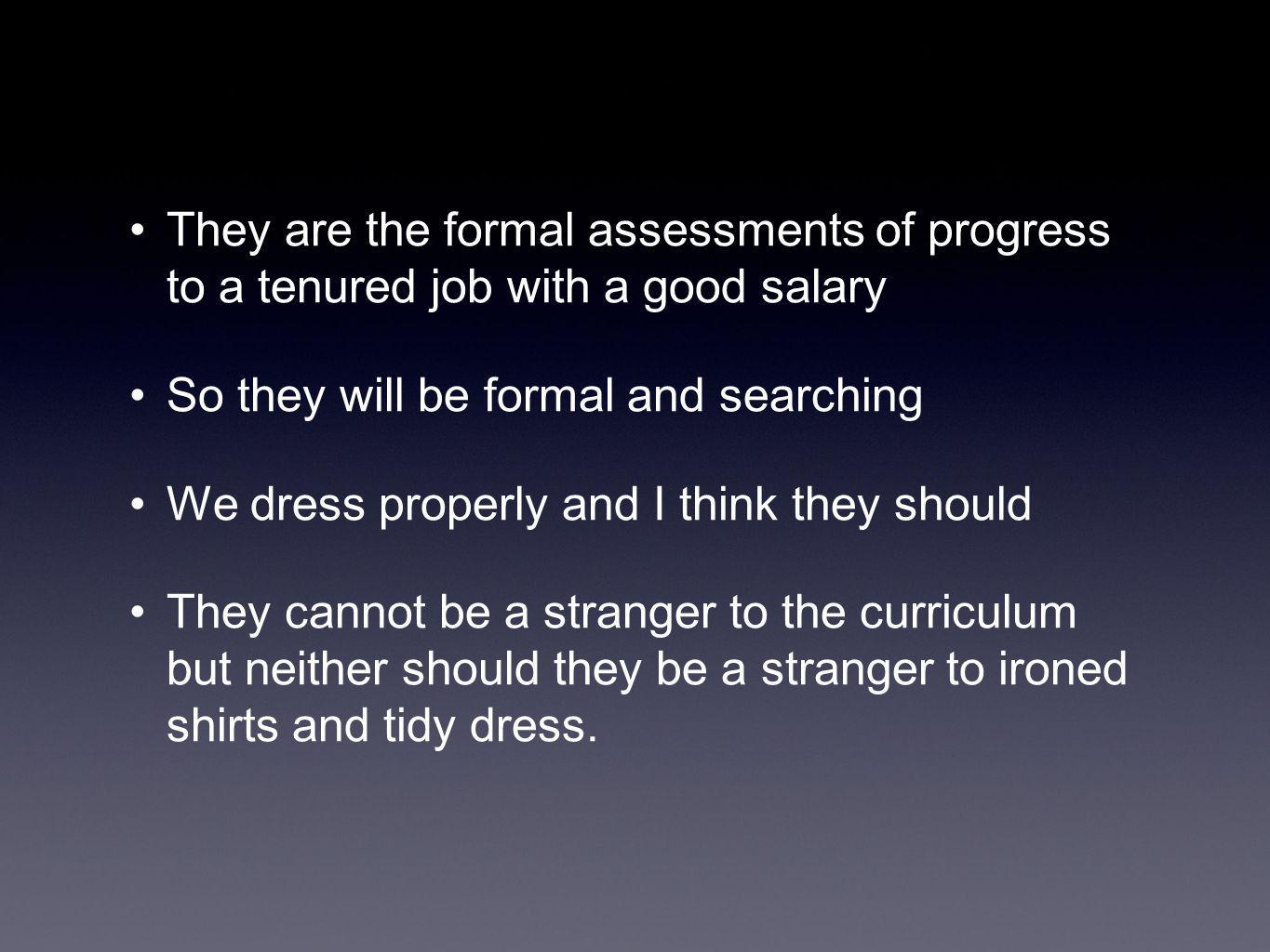They are the formal assessments of progress to a tenured job with a good salary So they will be formal and searching We dress properly and I think they should They cannot be a stranger to the curriculum but neither should they be a stranger to ironed shirts and tidy dress.
