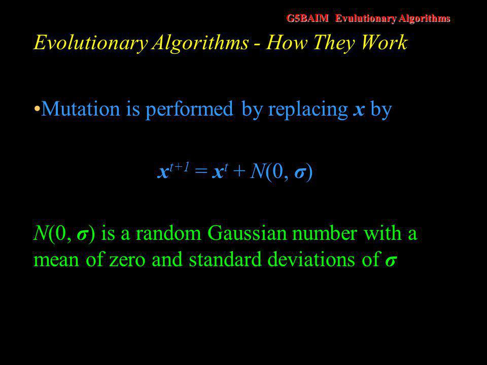 G5BAIM Evulutionary Algorithms Evolutionary Algorithms - How They Work Mutation is performed by replacing x by x t+1 = x t + N(0, σ) N(0, σ) is a rand