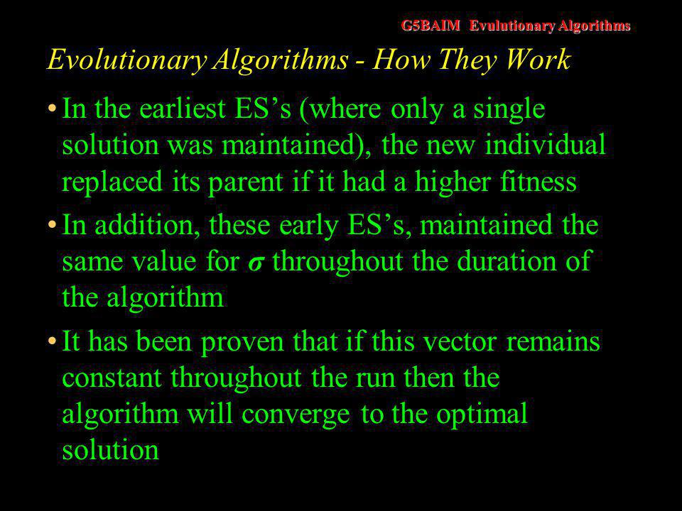 G5BAIM Evulutionary Algorithms Evolutionary Algorithms - How They Work In the earliest ES's (where only a single solution was maintained), the new individual replaced its parent if it had a higher fitness In addition, these early ES's, maintained the same value for σ throughout the duration of the algorithm It has been proven that if this vector remains constant throughout the run then the algorithm will converge to the optimal solution