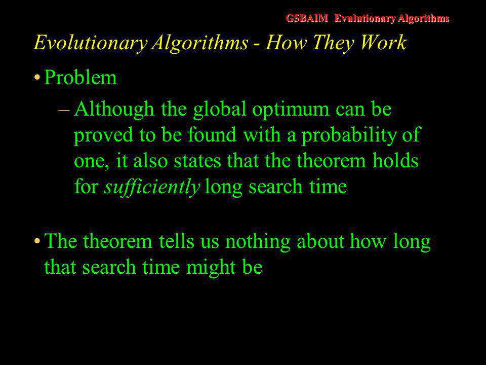 G5BAIM Evulutionary Algorithms Evolutionary Algorithms - How They Work Problem –Although the global optimum can be proved to be found with a probabili