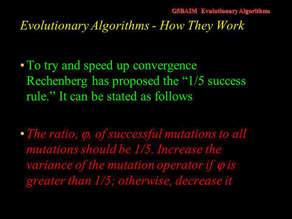 G5BAIM Evulutionary Algorithms Evolutionary Algorithms - How They Work To try and speed up convergence Rechenberg has proposed the 1/5 success rule. It can be stated as follows The ratio, , of successful mutations to all mutations should be 1/5.