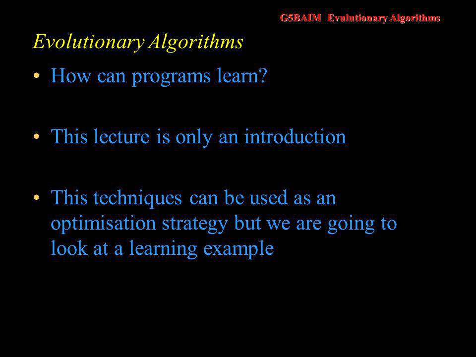 G5BAIM Evulutionary Algorithms Evolutionary Algorithms How can programs learn? This lecture is only an introduction This techniques can be used as an
