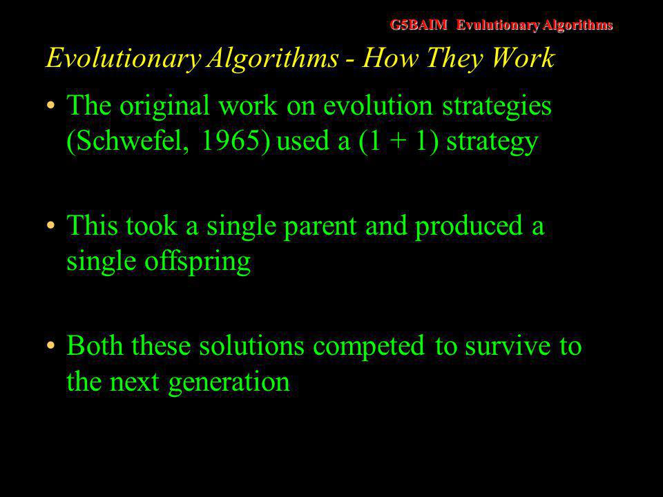 G5BAIM Evulutionary Algorithms Evolutionary Algorithms - How They Work The original work on evolution strategies (Schwefel, 1965) used a (1 + 1) strat