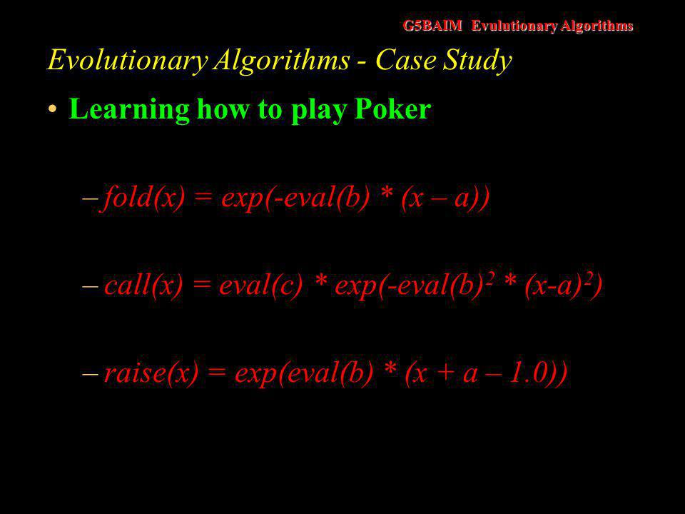 G5BAIM Evulutionary Algorithms Evolutionary Algorithms - Case Study Learning how to play Poker –fold(x) = exp(-eval(b) * (x – a)) –call(x) = eval(c) *