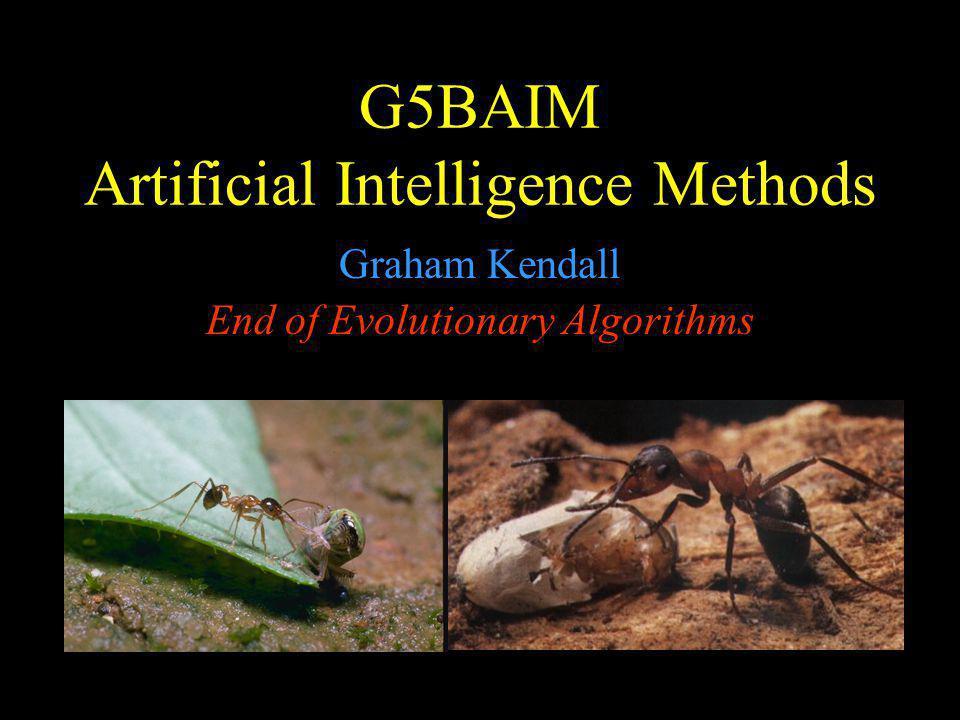 G5BAIM Artificial Intelligence Methods Graham Kendall End of Evolutionary Algorithms