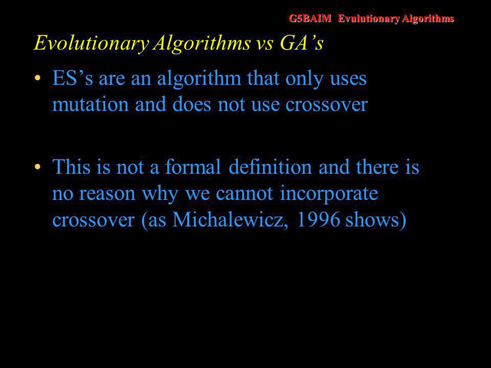 G5BAIM Evulutionary Algorithms Evolutionary Algorithms vs GA's ES's are an algorithm that only uses mutation and does not use crossover This is not a formal definition and there is no reason why we cannot incorporate crossover (as Michalewicz, 1996 shows)