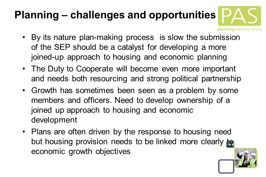 14 Planning – challenges and opportunities By its nature plan-making process is slow the submission of the SEP should be a catalyst for developing a more joined-up approach to housing and economic planning The Duty to Cooperate will become even more important and needs both resourcing and strong political partnership Growth has sometimes been seen as a problem by some members and officers.