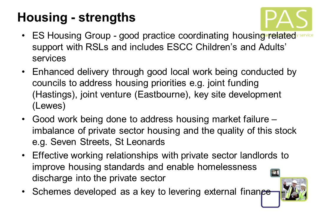 16 Housing - strengths ES Housing Group - good practice coordinating housing related support with RSLs and includes ESCC Children's and Adults' services Enhanced delivery through good local work being conducted by councils to address housing priorities e.g.