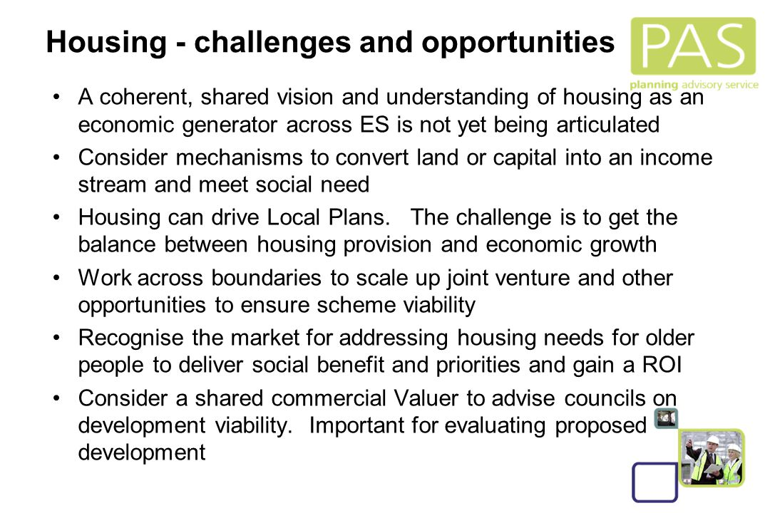 17 Housing - challenges and opportunities A coherent, shared vision and understanding of housing as an economic generator across ES is not yet being articulated Consider mechanisms to convert land or capital into an income stream and meet social need Housing can drive Local Plans.