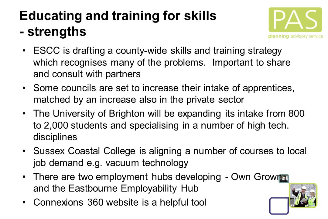 20 Educating and training for skills - strengths ESCC is drafting a county-wide skills and training strategy which recognises many of the problems.