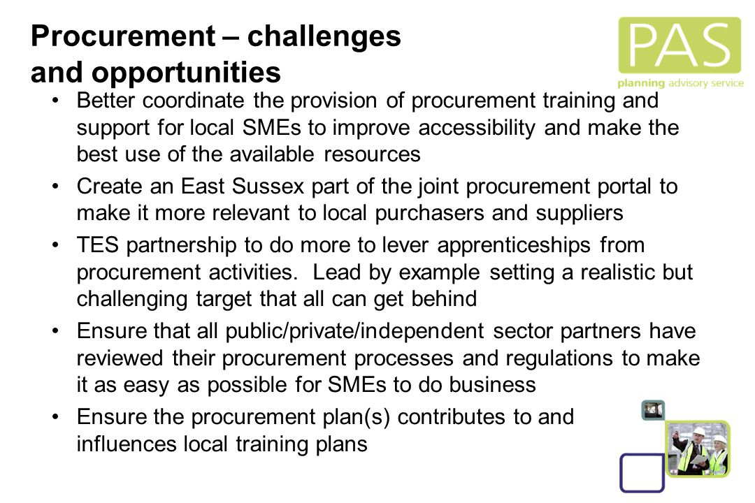 25 Procurement – challenges and opportunities Better coordinate the provision of procurement training and support for local SMEs to improve accessibility and make the best use of the available resources Create an East Sussex part of the joint procurement portal to make it more relevant to local purchasers and suppliers TES partnership to do more to lever apprenticeships from procurement activities.