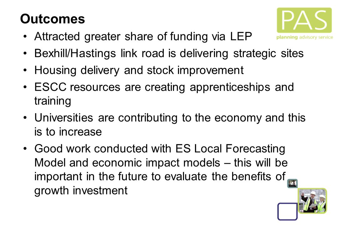 26 Outcomes Attracted greater share of funding via LEP Bexhill/Hastings link road is delivering strategic sites Housing delivery and stock improvement ESCC resources are creating apprenticeships and training Universities are contributing to the economy and this is to increase Good work conducted with ES Local Forecasting Model and economic impact models – this will be important in the future to evaluate the benefits of growth investment