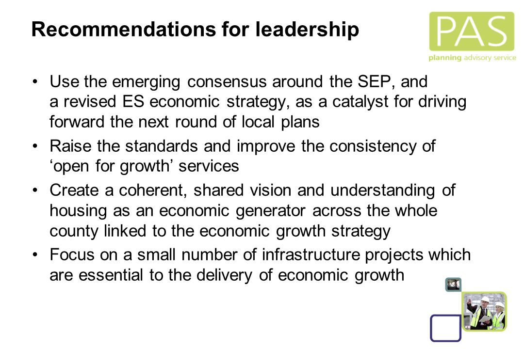 28 Recommendations for leadership Use the emerging consensus around the SEP, and a revised ES economic strategy, as a catalyst for driving forward the next round of local plans Raise the standards and improve the consistency of 'open for growth' services Create a coherent, shared vision and understanding of housing as an economic generator across the whole county linked to the economic growth strategy Focus on a small number of infrastructure projects which are essential to the delivery of economic growth
