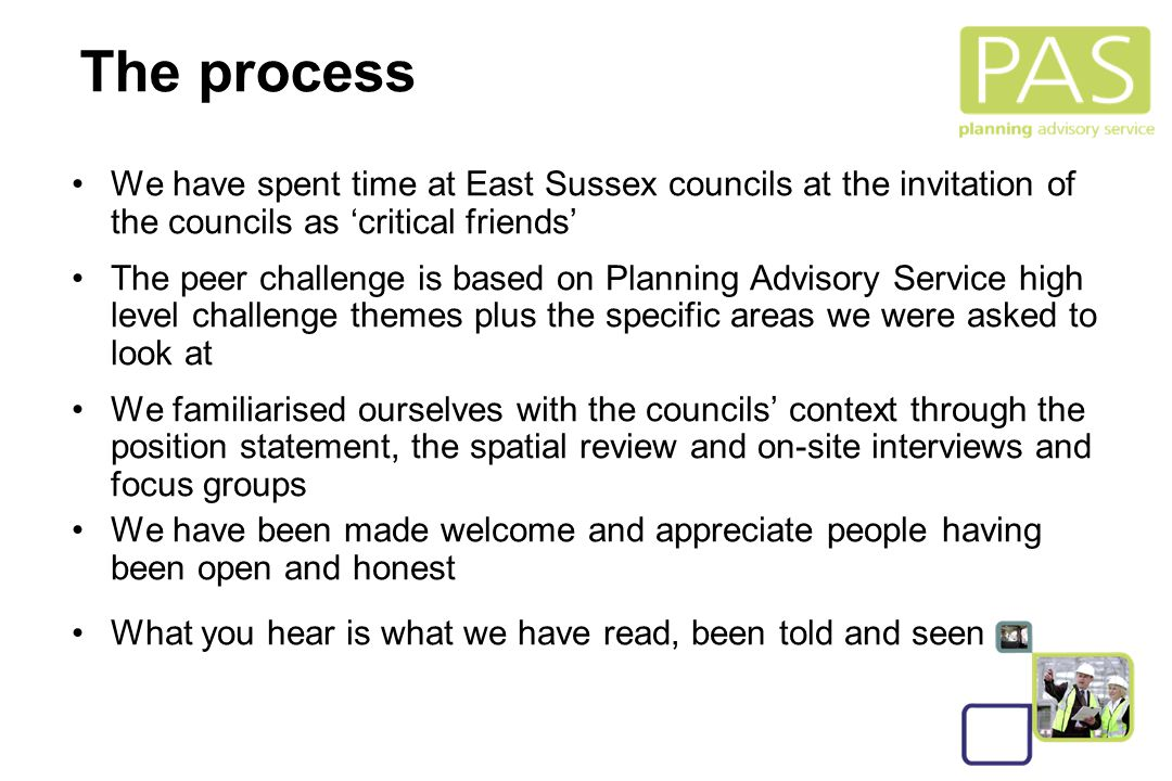 3 The process We have spent time at East Sussex councils at the invitation of the councils as 'critical friends' The peer challenge is based on Planning Advisory Service high level challenge themes plus the specific areas we were asked to look at We familiarised ourselves with the councils' context through the position statement, the spatial review and on-site interviews and focus groups We have been made welcome and appreciate people having been open and honest What you hear is what we have read, been told and seen