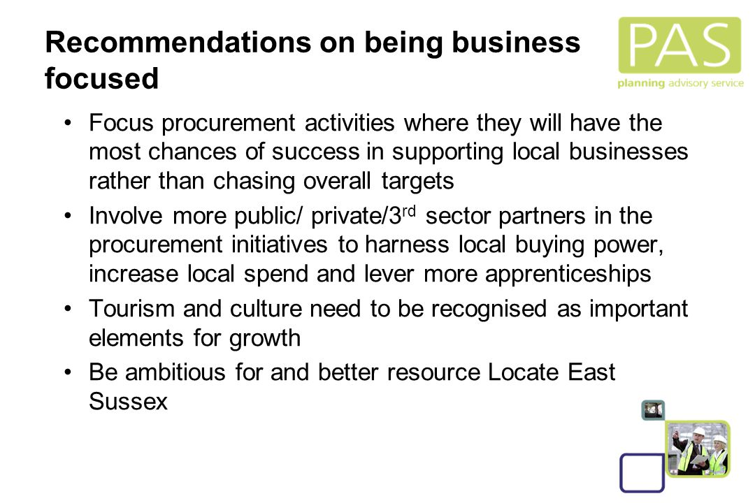 31 Recommendations on being business focused Focus procurement activities where they will have the most chances of success in supporting local businesses rather than chasing overall targets Involve more public/ private/3 rd sector partners in the procurement initiatives to harness local buying power, increase local spend and lever more apprenticeships Tourism and culture need to be recognised as important elements for growth Be ambitious for and better resource Locate East Sussex