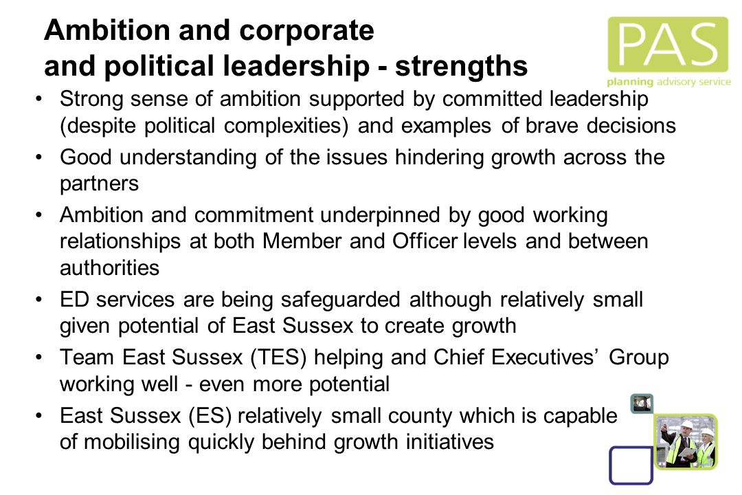 5 Strong sense of ambition supported by committed leadership (despite political complexities) and examples of brave decisions Good understanding of the issues hindering growth across the partners Ambition and commitment underpinned by good working relationships at both Member and Officer levels and between authorities ED services are being safeguarded although relatively small given potential of East Sussex to create growth Team East Sussex (TES) helping and Chief Executives' Group working well - even more potential East Sussex (ES) relatively small county which is capable of mobilising quickly behind growth initiatives Ambition and corporate and political leadership - strengths