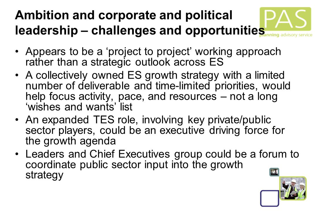 7 Will need to take tough decisions on ES strategic growth priorities and their delivery Spread ambition, enthusiasm and involvement within public/private/third sectors, harnessing local media behind the initiatives/growth agenda Need to be more pro-active and less risk-averse in realising growth opportunities, building on the good examples that already exist, sharing expertise and spreading good practice across ES Ambition and corporate and political leadership – challenges and opportunities