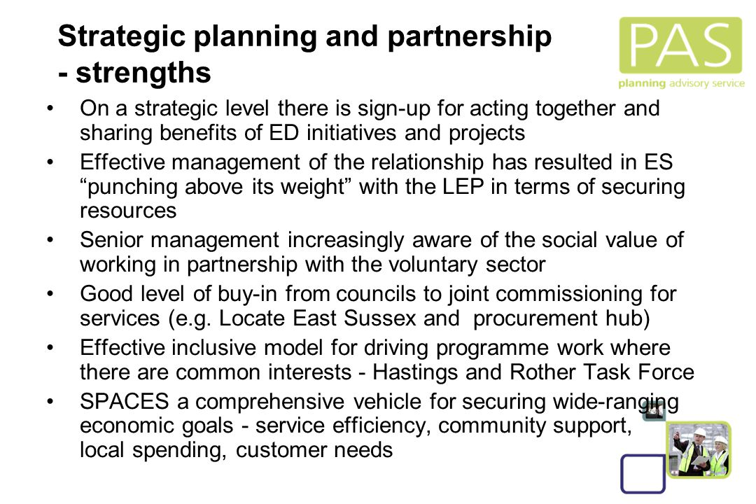 8 Strategic planning and partnership - strengths On a strategic level there is sign-up for acting together and sharing benefits of ED initiatives and projects Effective management of the relationship has resulted in ES punching above its weight with the LEP in terms of securing resources Senior management increasingly aware of the social value of working in partnership with the voluntary sector Good level of buy-in from councils to joint commissioning for services (e.g.