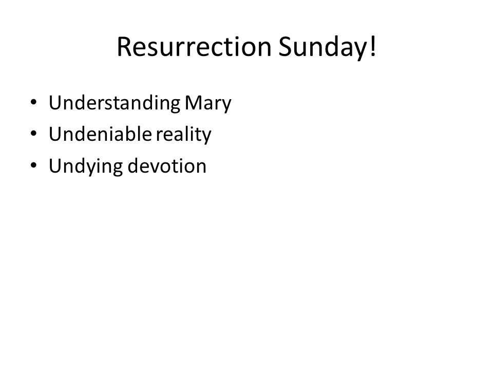 Resurrection Sunday! Understanding Mary Undeniable reality Undying devotion