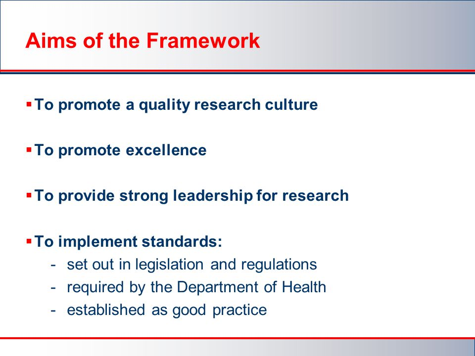 Aims of the Framework  To promote a quality research culture  To promote excellence  To provide strong leadership for research  To implement standards: - set out in legislation and regulations - required by the Department of Health - established as good practice