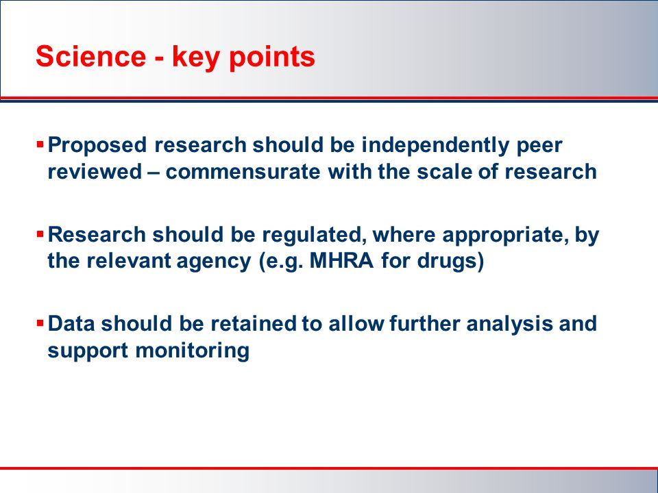Science - key points  Proposed research should be independently peer reviewed – commensurate with the scale of research  Research should be regulated, where appropriate, by the relevant agency (e.g.