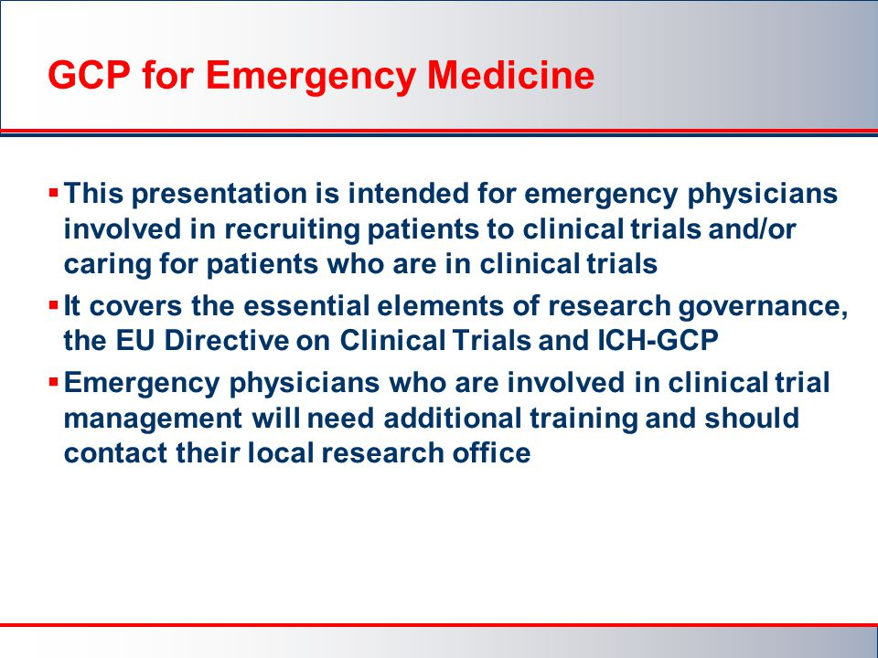  This presentation is intended for emergency physicians involved in recruiting patients to clinical trials and/or caring for patients who are in clinical trials  It covers the essential elements of research governance, the EU Directive on Clinical Trials and ICH-GCP  Emergency physicians who are involved in clinical trial management will need additional training and should contact their local research office