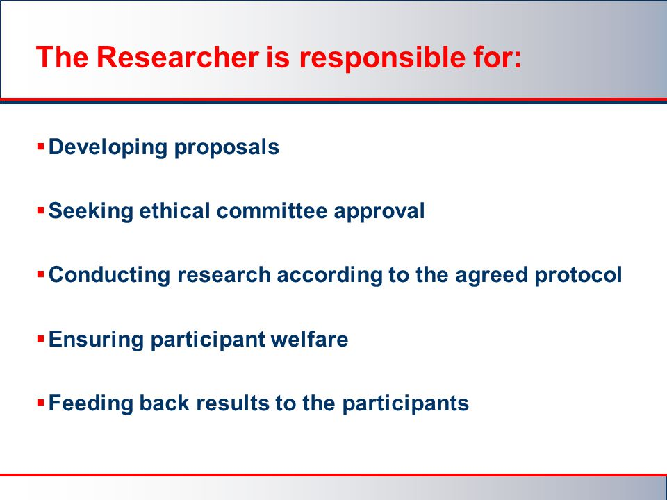 The Researcher is responsible for:  Developing proposals  Seeking ethical committee approval  Conducting research according to the agreed protocol  Ensuring participant welfare  Feeding back results to the participants