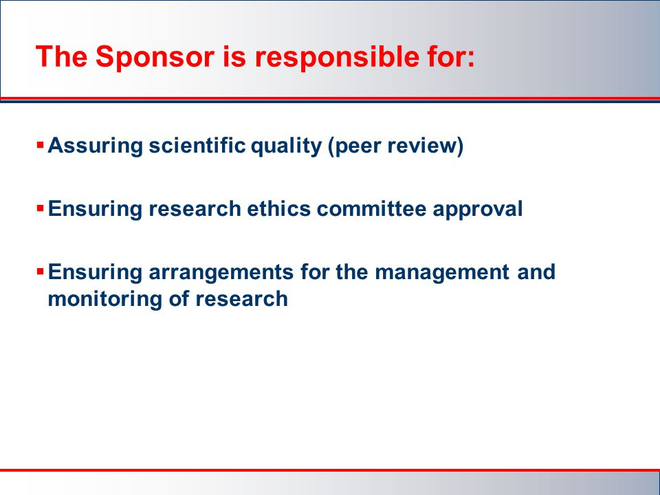 The Sponsor is responsible for:  Assuring scientific quality (peer review)  Ensuring research ethics committee approval  Ensuring arrangements for the management and monitoring of research