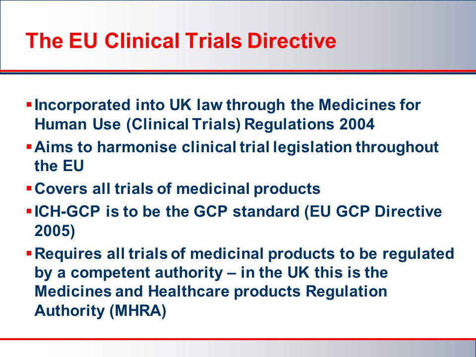 The EU Clinical Trials Directive  Incorporated into UK law through the Medicines for Human Use (Clinical Trials) Regulations 2004  Aims to harmonise clinical trial legislation throughout the EU  Covers all trials of medicinal products  ICH-GCP is to be the GCP standard (EU GCP Directive 2005)  Requires all trials of medicinal products to be regulated by a competent authority – in the UK this is the Medicines and Healthcare products Regulation Authority (MHRA)