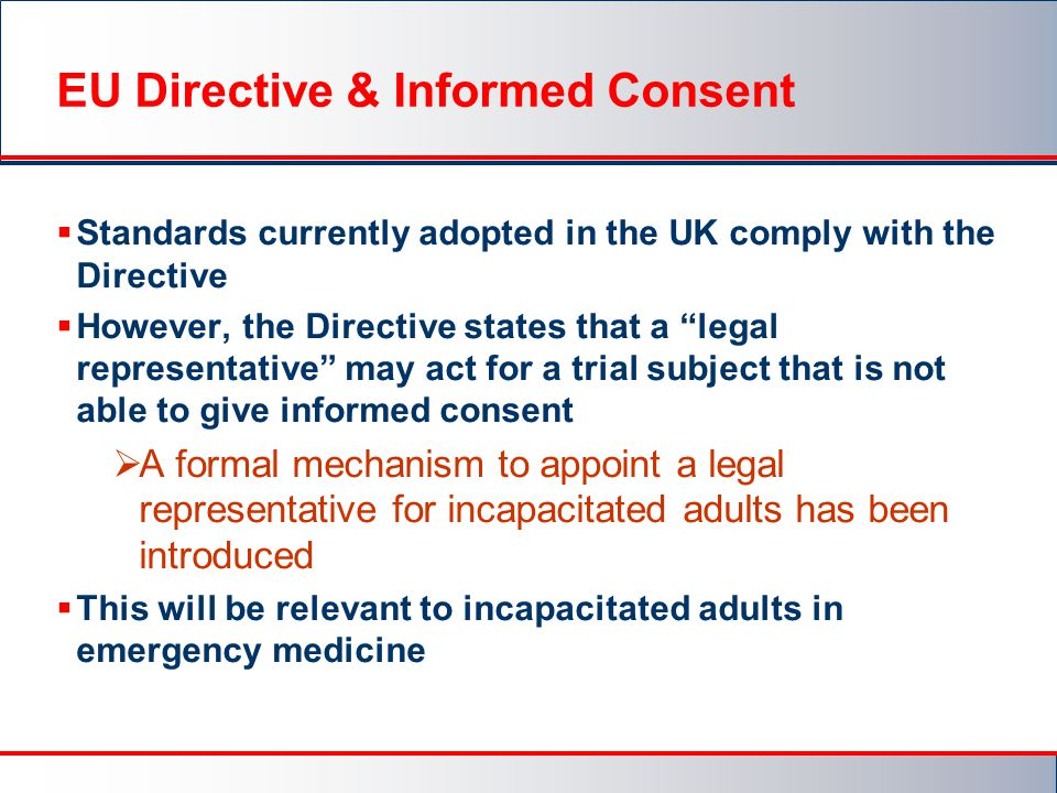 EU Directive & Informed Consent  Standards currently adopted in the UK comply with the Directive  However, the Directive states that a legal representative may act for a trial subject that is not able to give informed consent  A formal mechanism to appoint a legal representative for incapacitated adults has been introduced  This will be relevant to incapacitated adults in emergency medicine