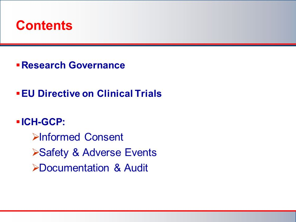 Contents  Research Governance  EU Directive on Clinical Trials  ICH-GCP:  Informed Consent  Safety & Adverse Events  Documentation & Audit