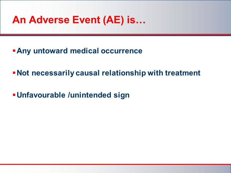 An Adverse Event (AE) is…  Any untoward medical occurrence  Not necessarily causal relationship with treatment  Unfavourable /unintended sign