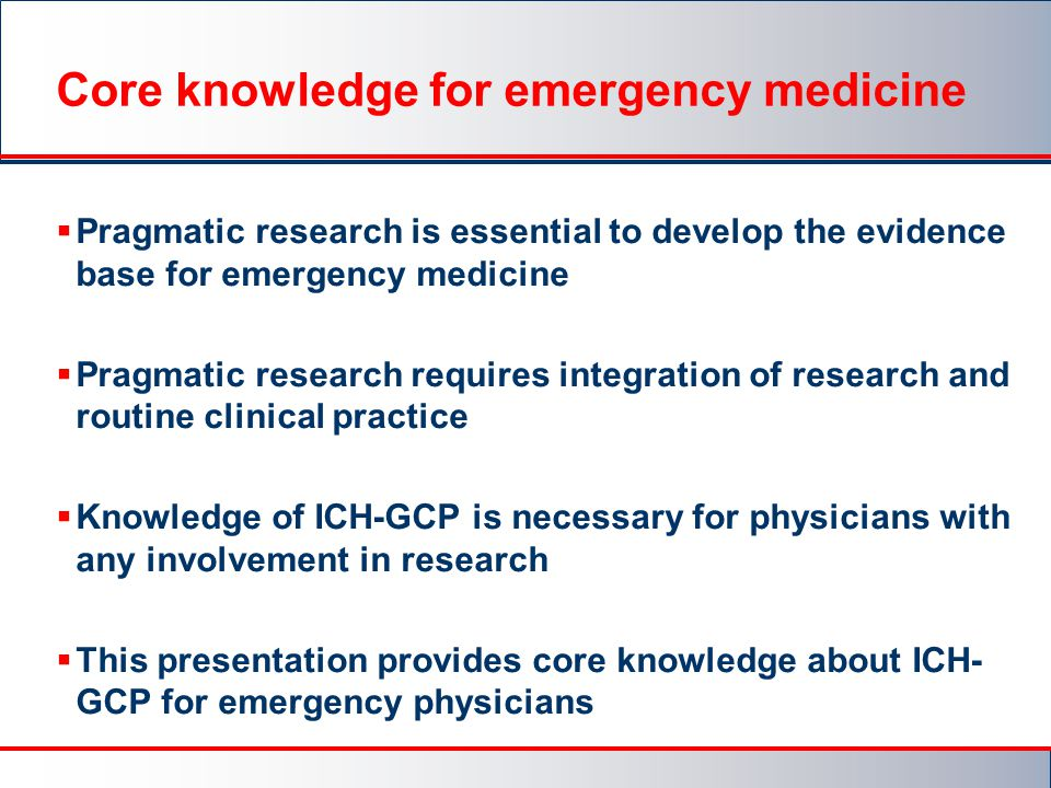 Core knowledge for emergency medicine  Pragmatic research is essential to develop the evidence base for emergency medicine  Pragmatic research requires integration of research and routine clinical practice  Knowledge of ICH-GCP is necessary for physicians with any involvement in research  This presentation provides core knowledge about ICH- GCP for emergency physicians