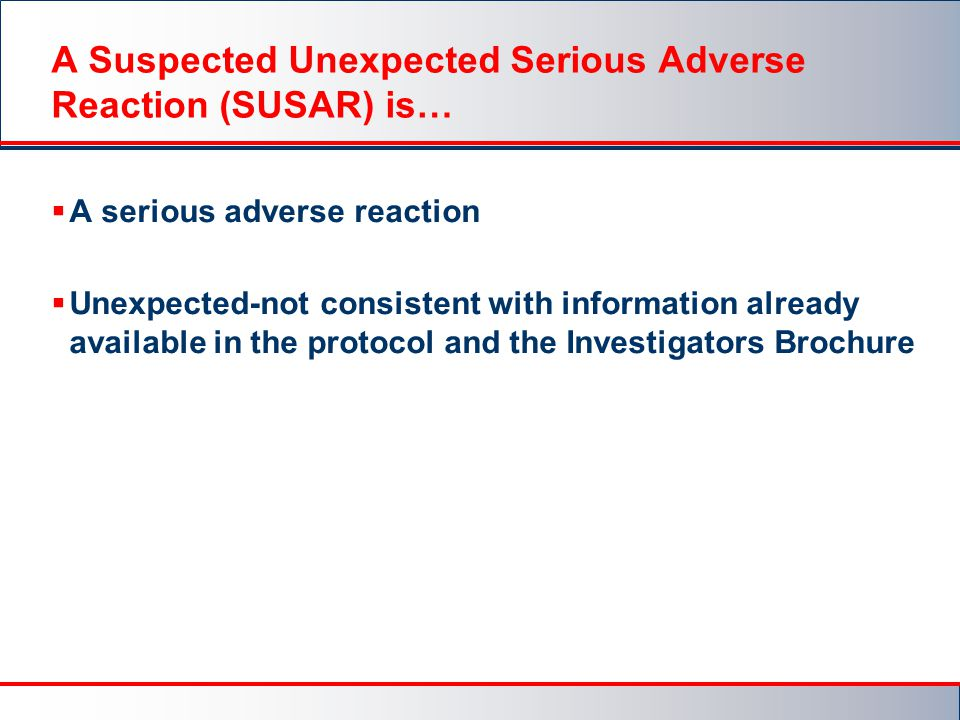 A Suspected Unexpected Serious Adverse Reaction (SUSAR) is…  A serious adverse reaction  Unexpected-not consistent with information already available in the protocol and the Investigators Brochure
